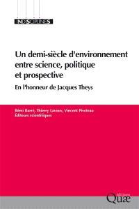 Un demi-siècle d'environnement entre science, politique et prospective : en l'honneur de Jacques Theys