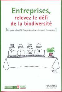 Entreprises, relevez le défi de la biodiversité : un guide collectif à l'usage des acteurs du monde économique