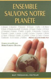 Ensemble, sauvons notre planète... : écologie, santé, conscience, avenir : témoignages édifiants de grands spécialistes, clés essentielles pour comprendre les risques, agir et se prémunir