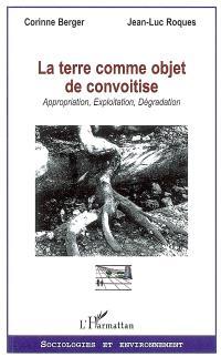 La terre comme objet de convoitise : approximation, exploitation, dégradation