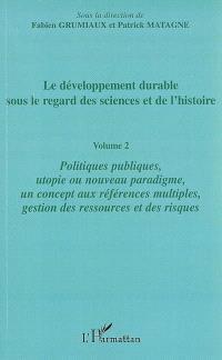 Le développement durable sous le regard des sciences et de l'histoire. Volume 2, Politiques publiques, utopie ou nouveau paradigme, un concept aux références multiples, gestion des ressources et des risques