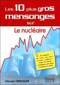 Les 10 plus gros mensonges sur le nucléaire : à l'attention des Anti, des Pro et autres perplexes, toutes les données scientifiques pour poser sereinement le débat