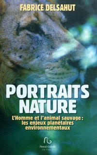 Portraits nature : l'homme et l'animal sauvage : les enjeux planétaires environnementaux