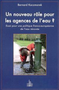 Un nouveau rôle pour les agences de l'eau ? : essai pour une politique franco-européenne de l'eau rénovée