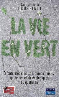La vie en vert : enfants, mode, bureau, loisirs : guide des choix écologiques au quotidien