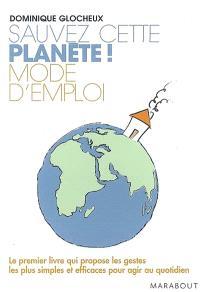 Sauvez cette planète ! : mode d'emploi : le premier livre qui propose les gestes les plus simples et efficaces pour agir au quotidien