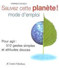 Sauver cette planète ! : mode d'emploi : pour agir : les 512 gestes simples et attitudes douces