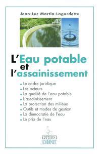 L'eau potable et l'assainissement : le cadre juridique, les acteurs, la qualité de l'eau potable, l'assainissement, la protection des milieux, outils et méthodes de gestion, la démocratie de l'eau, le prix de l'eau