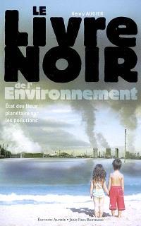 Le livre noir de l'environnement : état des lieux planétaire sur les pollutions