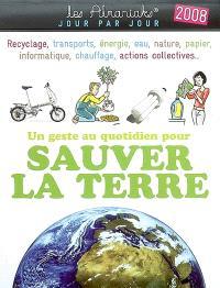 Un geste au quotidien pour sauver la Terre 2008 : recyclage, transports, énergie, eau, nature, papier, informatique, chauffage, actions collectives...