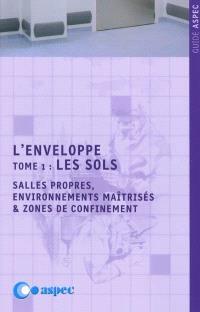 L'enveloppe. Volume 1, Les sols : salles propres, environnements maîtrisés & zones de bioconfinement