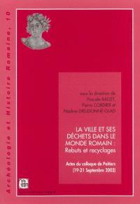 La ville et ses déchets dans le monde romain : rebuts et recyclages : actes du colloque de Poitiers, 19-21 septembre 2002