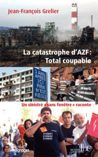 La catastrophe d'AZF : Total coupable : un sinistré sans-fenêtre raconte