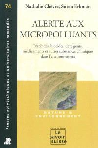 Alerte aux micropolluants : pesticides, biocides, détergents, médicaments et autres substances chimiques dans l'environnement