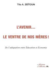 L'avenir... le ventre de nos mères ! : de l'adéquation entre éducation et économie