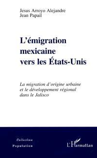 L'émigration mexicaine vers les Etats-Unis : la migration d'origine urbaine et le développement régional dans le Jalisco