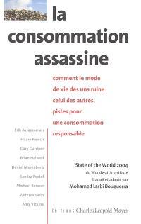 La consommation assassine : comment le mode de vie des uns ruine celui des autres, pistes pour une consommation responsable : State of the world 2004