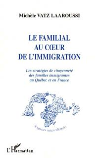 Le familial au coeur de l'immigration : les stratégies de citoyenneté des familles immigrantes au Québec et en France