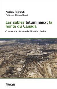 Les sables bitumineux  : la honte du Canada : comment le pétrole sale menace la planète