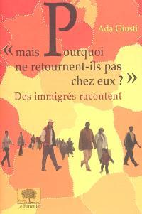Mais pourquoi ne retournent-ils pas chez eux ? : des immigrés racontent