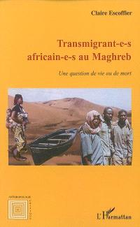 Transmigrant-e-s africain-e-s au Maghreb : une question de vie ou de mort