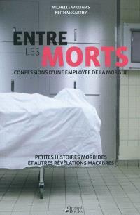 Entre les morts : confessions d'une employée de la morgue : petites histoires morbides et autres révélations macabres