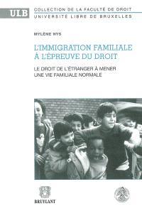 L'immigration familiale à l'épreuve du droit : le droit de l'étranger à mener une vie familiale normale : de l'existence d'un principe général de droit à sa reconnaissance
