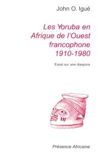 Les Yoruba en Afrique de l'Ouest francophone : 1910-1980 : essai sur une diaspora = The Yoruba in French-speaking West Africa : 1910-1980 : essay about a diaspora