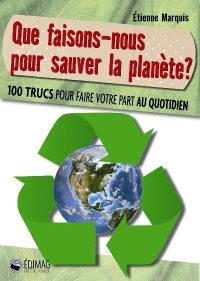 Que faisons-nous pour sauver la planète  : 100 trucs pour faire votre part au quotidien