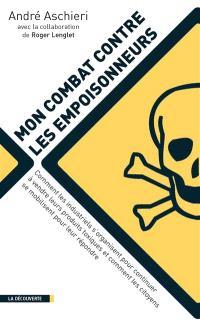 Mon combat contre les empoisonneurs : comment les industriels s'organisent pour continuer à vendre leurs produits toxiques et comment les citoyens se mobilisent pour leur répondre