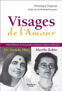 Visages de l'amour : Ma Ananda Moyî, Marthe Robin : l'éternel féminin de deux grandes mystiques d'Orient et d'Occident
