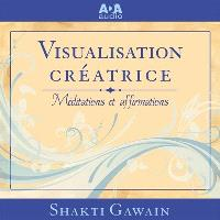 Visualisation créatrice  : usez du pouvoir de votre imagination pour créer ce que vous voulez dans votre vie : méditations et affirmations