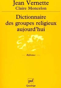 Dictionnaire des groupes religieux aujourd'hui : religions, églises, sectes, nouveaux mouvements religieux, mouvements spiritualistes