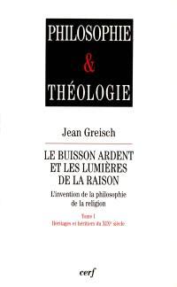Le buisson ardent et les lumières de la raison : l'invention de la philosophie de la religion. Volume 1, Héritages et héritiers du XIXe siècle
