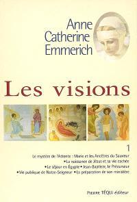 Visions d'Anne-Catherine Emmerich : sur la vie de Notre-Seigneur Jésus-Christ et de la très sainte Vierge Marie, la douloureuse Passion et l'établissement de l'Eglise par les apôtres. Volume 1