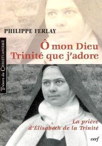 O mon Dieu, Trinité que j'adore : la prière d'Elisabeth de la Trinité