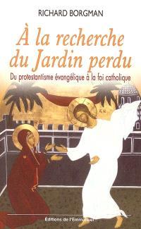 A la recherche du jardin perdu : du protestantisme évangélique à la foi catholique