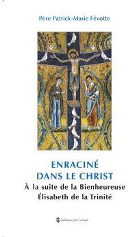 Enraciné dans le Christ : à la suite de la Bienheureuse Elisabeth de la Trinité