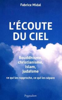 L'écoute du ciel : bouddhisme, christianisme, islam, judaïsme : ce qui les rapproche, ce qui les sépare