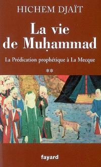 La vie de Muhammad. Volume 2, La prédication prophétique à La Mecque
