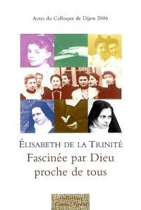 Elisabeth de la Trinité, fascinée par Dieu, proche de tous : actes du colloque de Dijon, 18-19 novembre 2006