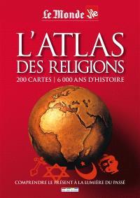 L'atlas des religions : 200 cartes, 6000 ans d'histoire : comprendre le présent à la lumière du passé