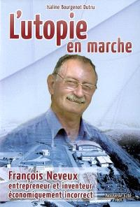 L'utopie en marche : François Neveux, entrepreneur et inventeur économiquement incorrect