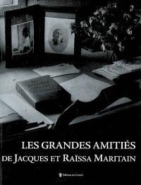 Les grandes amitiés de Jacques et Raïssa Maritain : d'après l'exposition Les grandes amitiés
