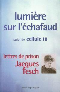 Lumière sur l'échafaud; Suivi de Cellule 18 : lettres de prison de Jacques Fesch, guillotiné le 1er octobre 1957 à 27 ans