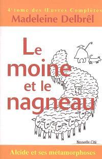 Oeuvres complètes. Volume 4, Le moine et le nagneau : Alcide et ses métamorphoses
