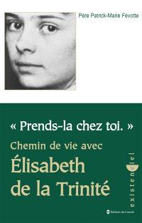 Prends-la chez toi : chemin de vie avec Elisabeth de la Trinité