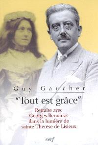 Tout est grâce : retraite avec Georges Bernanos dans la lumière de sainte Thérèse de Lisieux