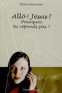 Allô ! Jésus ? Pourquoi tu réponds pas ?