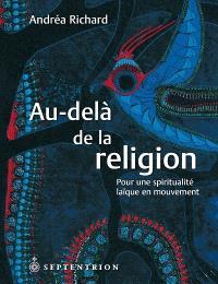 Au-delà de la religion  : pour une spiritualité laïque en mouvement : essai